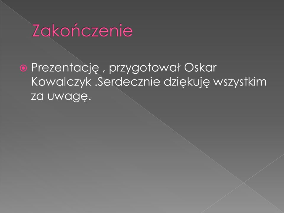  Prezentację, przygotował Oskar Kowalczyk.Serdecznie dziękuję wszystkim za uwagę.