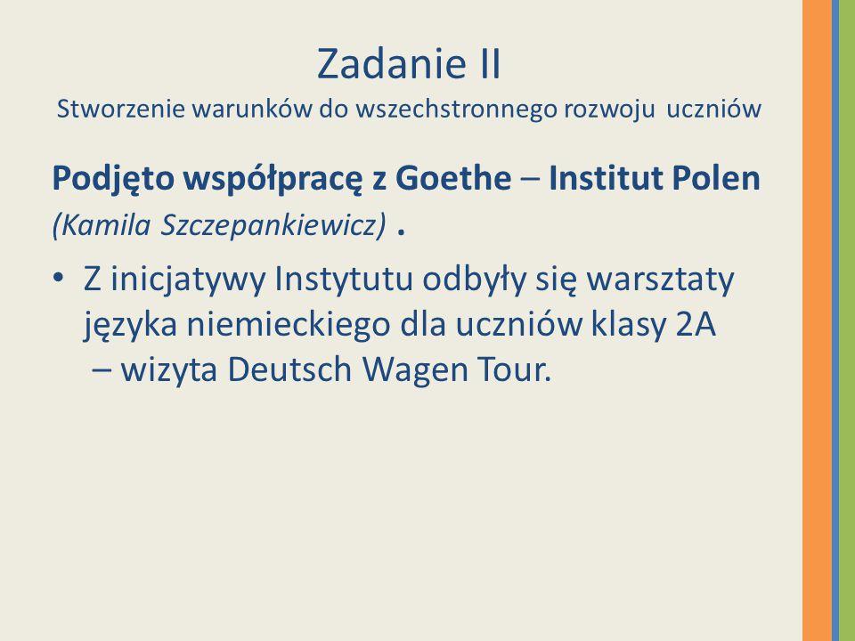 Zadanie II Stworzenie warunków do wszechstronnego rozwoju uczniów Podjęto współpracę z Goethe – Institut Polen (Kamila Szczepankiewicz). Z inicjatywy