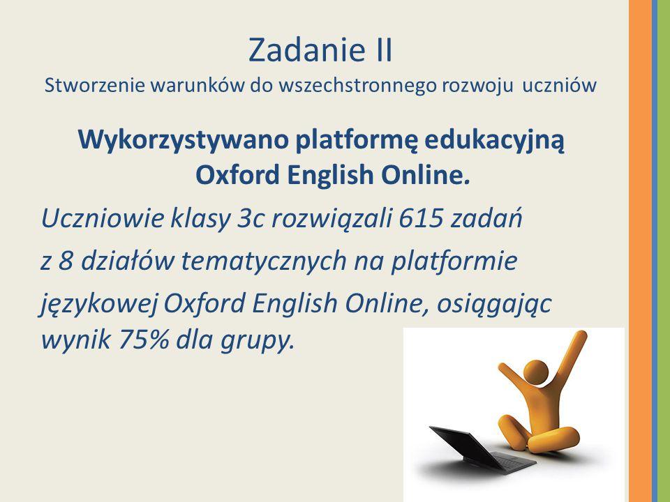 Zadanie II Stworzenie warunków do wszechstronnego rozwoju uczniów Wykorzystywano platformę edukacyjną Oxford English Online. Uczniowie klasy 3c rozwią