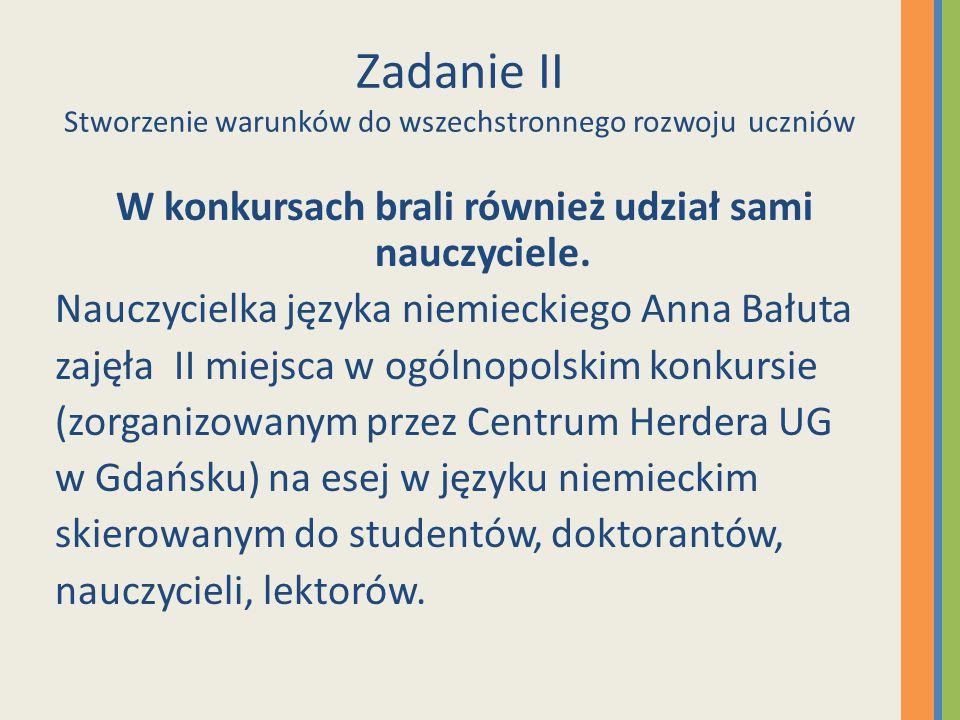 Zadanie II Stworzenie warunków do wszechstronnego rozwoju uczniów W konkursach brali również udział sami nauczyciele. Nauczycielka języka niemieckiego