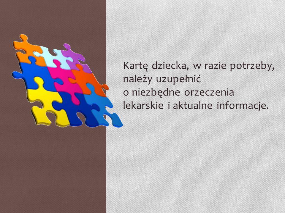 Kartę dziecka, w razie potrzeby, należy uzupełnić o niezbędne orzeczenia lekarskie i aktualne informacje.