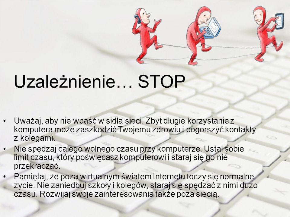 Uzależnienie… STOP Uważaj, aby nie wpaść w sidła sieci. Zbyt długie korzystanie z komputera może zaszkodzić Twojemu zdrowiu i pogorszyć kontakty z kol