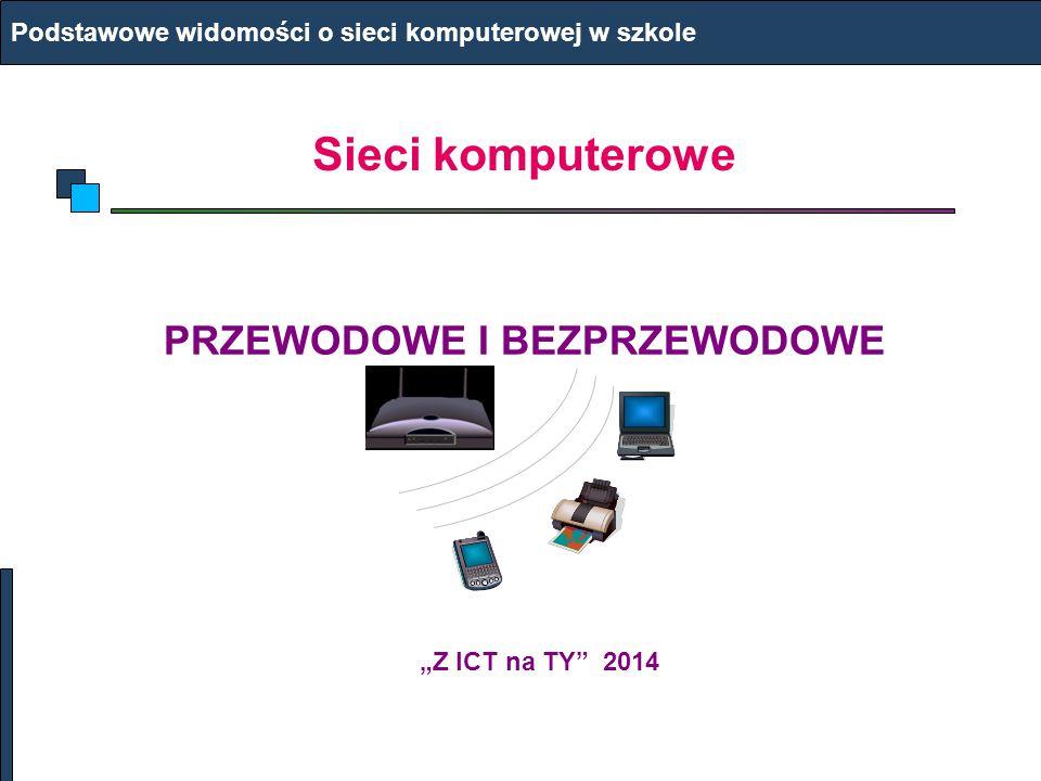 """Sieci komputerowe PRZEWODOWE I BEZPRZEWODOWE Podstawowe widomości o sieci komputerowej w szkole """"Z ICT na TY 2014"""