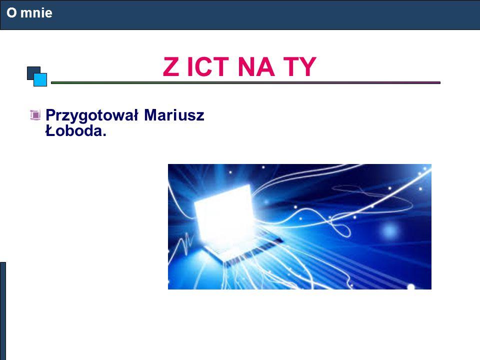 Z ICT NA TY Przygotował Mariusz Łoboda. O mnie