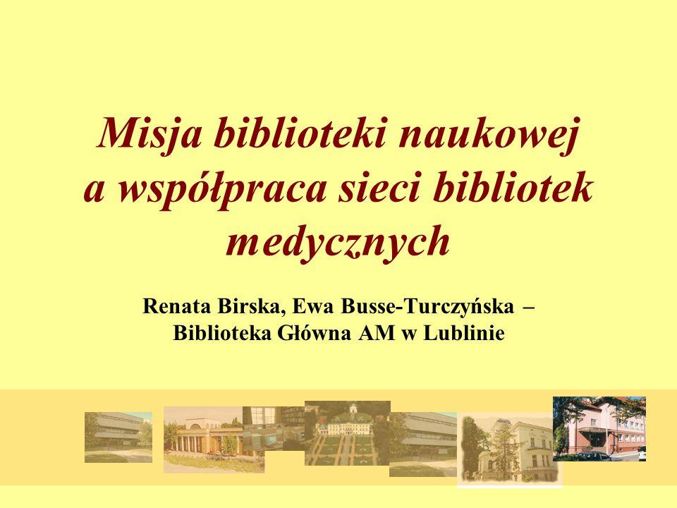 Misja biblioteki naukowej a współpraca sieci bibliotek medycznych Renata Birska, Ewa Busse-Turczyńska – Biblioteka Główna AM w Lublinie