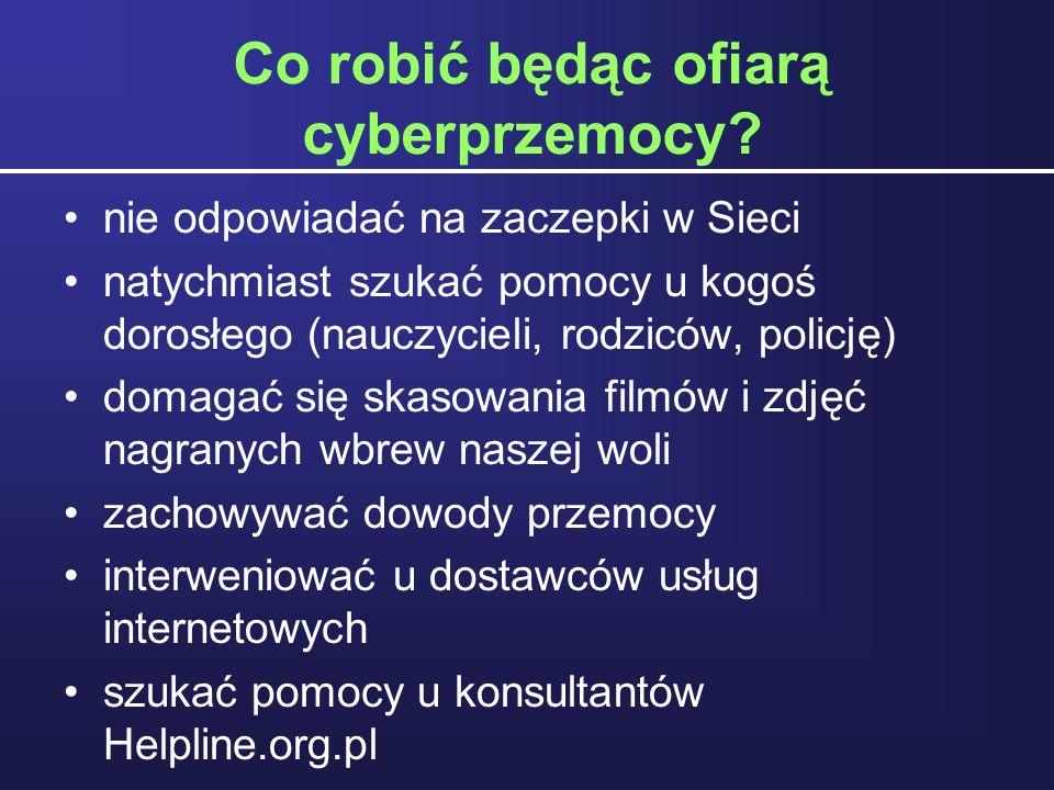 Co robić będąc ofiarą cyberprzemocy? nie odpowiadać na zaczepki w Sieci natychmiast szukać pomocy u kogoś dorosłego (nauczycieli, rodziców, policję) d