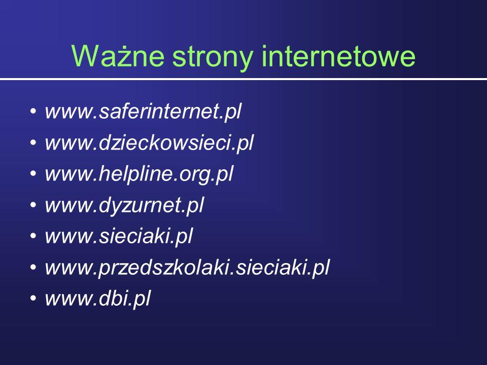 Ważne strony internetowe www.saferinternet.pl www.dzieckowsieci.pl www.helpline.org.pl www.dyzurnet.pl www.sieciaki.pl www.przedszkolaki.sieciaki.pl w