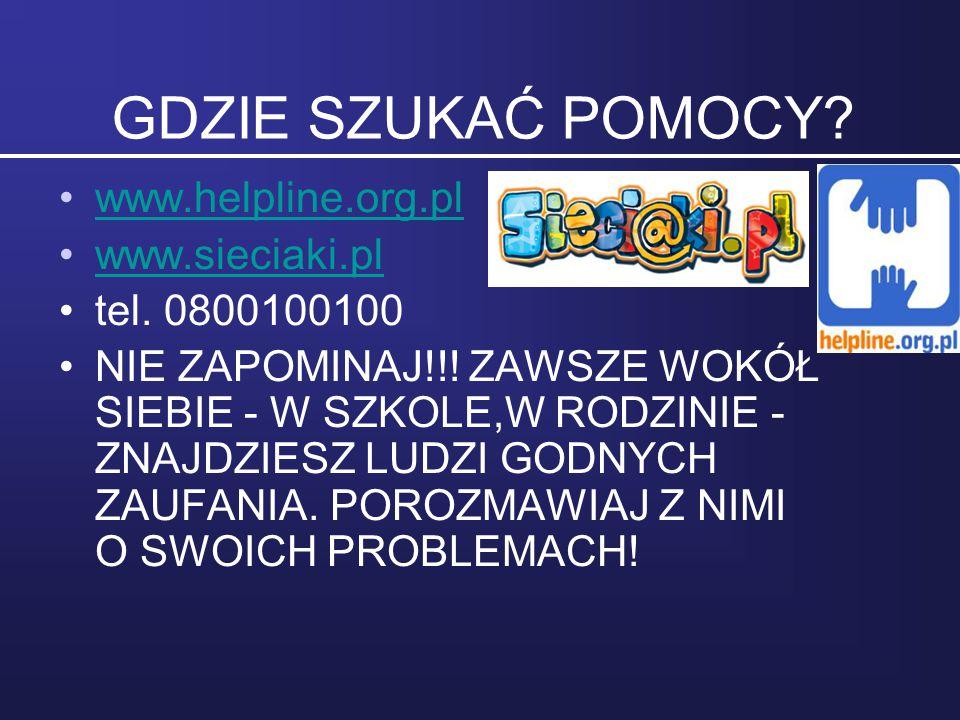 GDZIE SZUKAĆ POMOCY? www.helpline.org.pl www.sieciaki.pl tel. 0800100100 NIE ZAPOMINAJ!!! ZAWSZE WOKÓŁ SIEBIE - W SZKOLE,W RODZINIE - ZNAJDZIESZ LUDZI