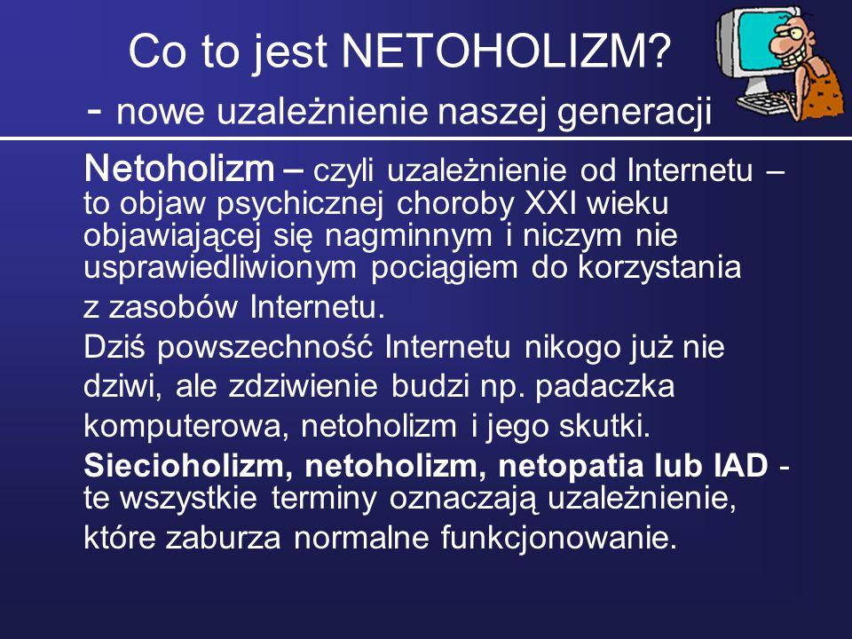 Co to jest NETOHOLIZM? - nowe uzależnienie naszej generacji Netoholizm – czyli uzależnienie od Internetu – to objaw psychicznej choroby XXI wieku obja