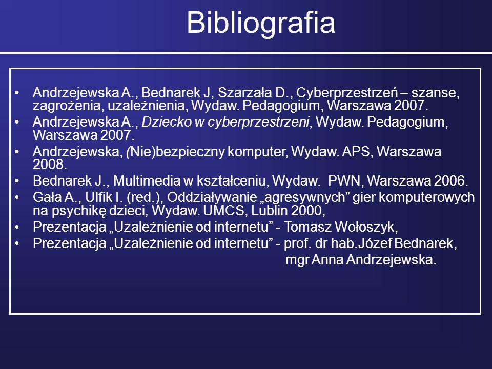 Bibliografia Andrzejewska A., Bednarek J, Szarzała D., Cyberprzestrzeń – szanse, zagrożenia, uzależnienia, Wydaw. Pedagogium, Warszawa 2007. Andrzejew