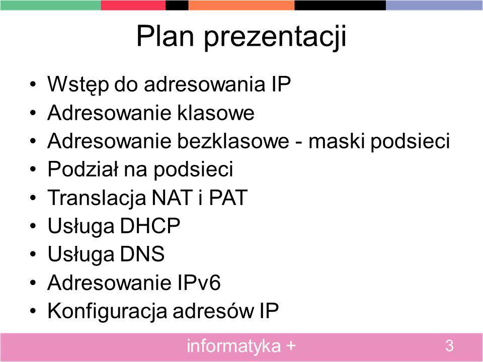 Plan prezentacji Wstęp do adresowania IP Adresowanie klasowe Adresowanie bezklasowe - maski podsieci Podział na podsieci Translacja NAT i PAT Usługa DHCP Usługa DNS Adresowanie IPv6 Konfiguracja adresów IP 4 informatyka +