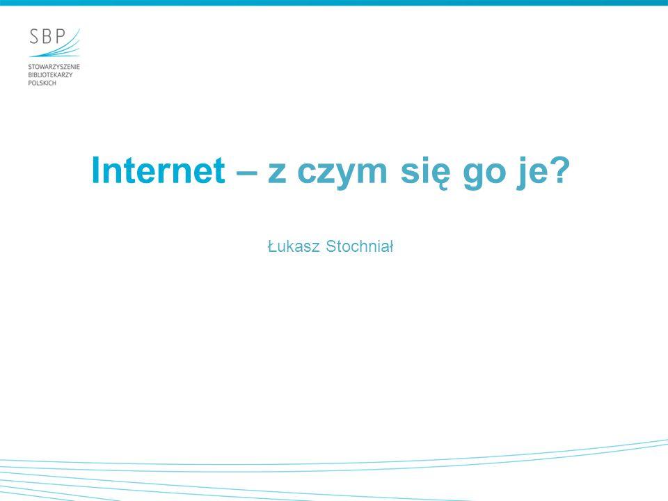 Internet – z czym się go je? Łukasz Stochniał