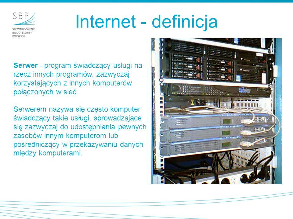 Internet - definicja Serwer - program świadczący usługi na rzecz innych programów, zazwyczaj korzystających z innych komputerów połączonych w sieć. Se