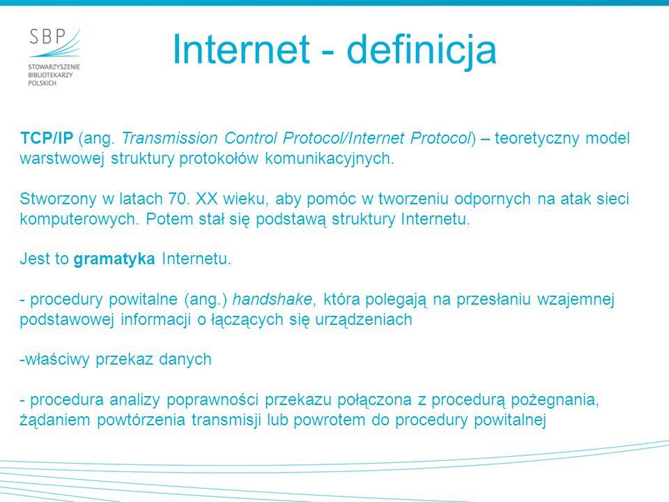 Internet - definicja TCP/IP (ang. Transmission Control Protocol/Internet Protocol) – teoretyczny model warstwowej struktury protokołów komunikacyjnych