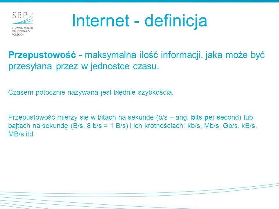Internet - definicja Przepustowość - maksymalna ilość informacji, jaka może być przesyłana przez w jednostce czasu. Czasem potocznie nazywana jest błę