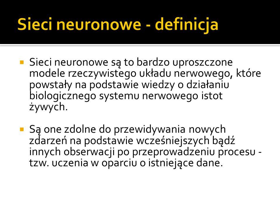  Sieci neuronowe są to bardzo uproszczone modele rzeczywistego układu nerwowego, które powstały na podstawie wiedzy o działaniu biologicznego systemu