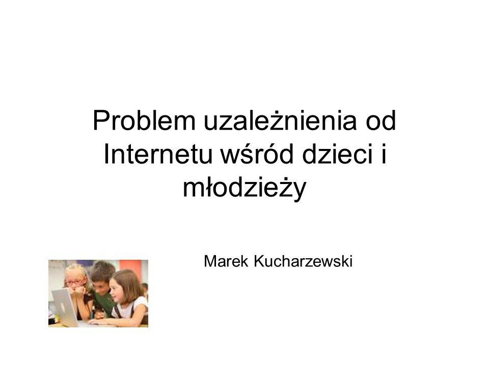 Problem uzależnienia od Internetu wśród dzieci i młodzieży Marek Kucharzewski