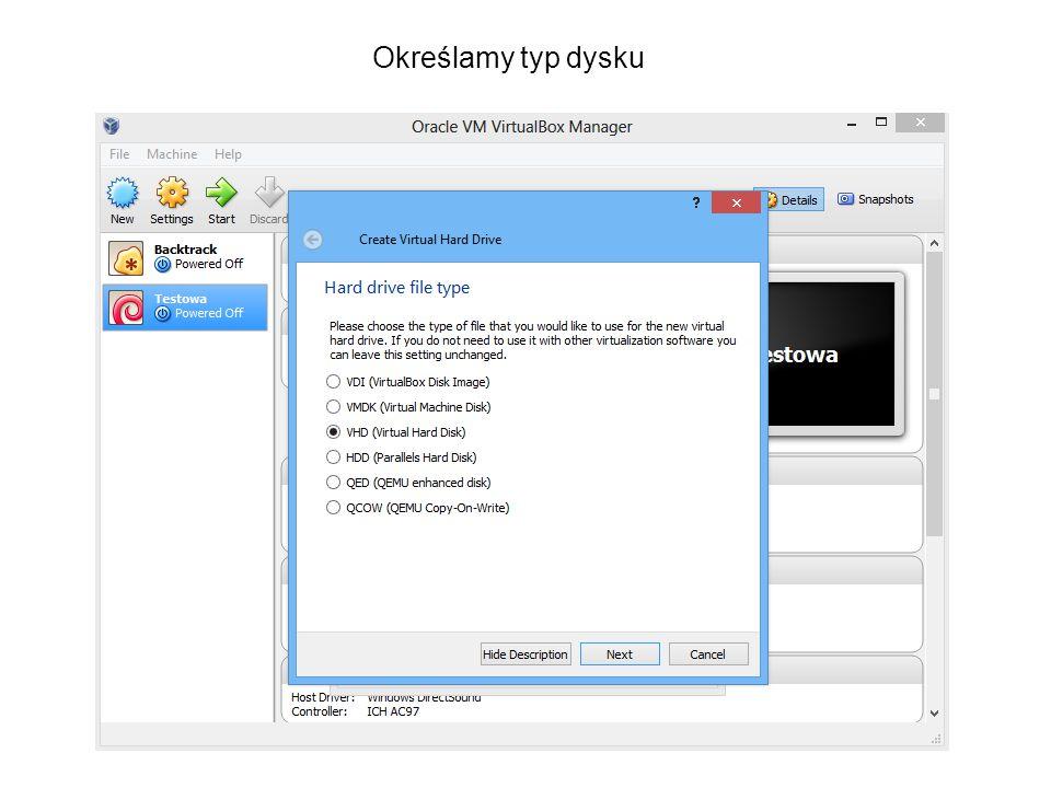 Opis typów : VDI (VirtualBox Disk Image) – standardowe rozszerzenie wirtualnych dysków w VirtualBox VMDK (Virtual Machine Disk) – rozszerzenie wykorzystywane przez VMware VHD (Virtual Hard Disk) – wykorzystywane przez Microsoft Virtual PC ; Hyper-V HDD (Parallels Hard Disk) – pozwala na przydzielenie fizycznej partycji z naszego dysku twardego QED (QEMU enhanced disk) – wykorzystywany przez QEMU QCOW (QEMU Copy-on-write) – jw., wykorzystuje optymalizację dysku (rozszerza się przy zapisie kolejnych danych) Typy dysku można konwertować!