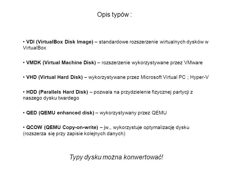 Opis typów : VDI (VirtualBox Disk Image) – standardowe rozszerzenie wirtualnych dysków w VirtualBox VMDK (Virtual Machine Disk) – rozszerzenie wykorzy