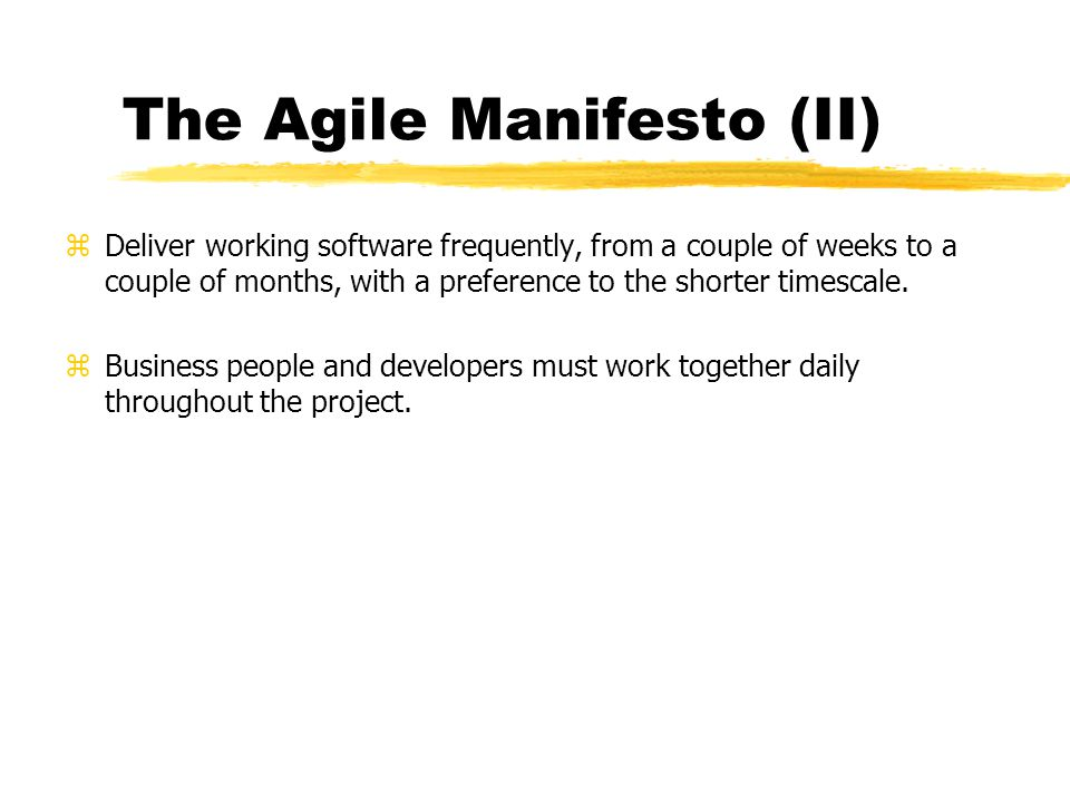 The Agile Manifesto (II) zDeliver working software frequently, from a couple of weeks to a couple of months, with a preference to the shorter timescal
