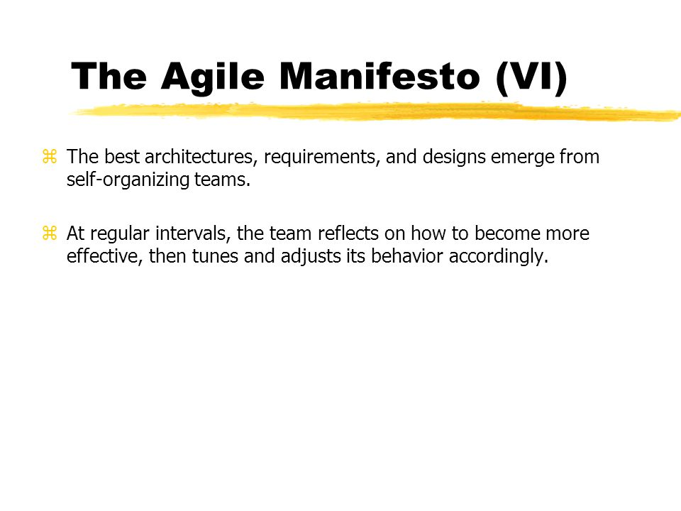 The Agile Manifesto (VI) zThe best architectures, requirements, and designs emerge from self-organizing teams. zAt regular intervals, the team reflect