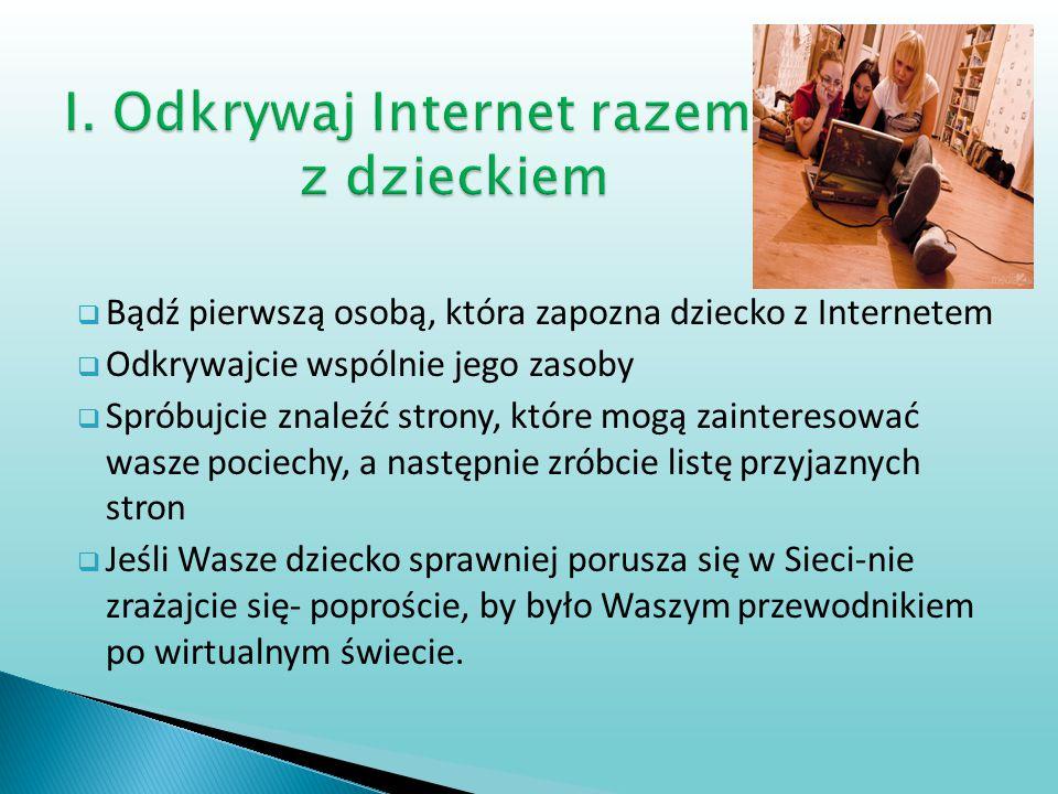  Bądź pierwszą osobą, która zapozna dziecko z Internetem  Odkrywajcie wspólnie jego zasoby  Spróbujcie znaleźć strony, które mogą zainteresować was