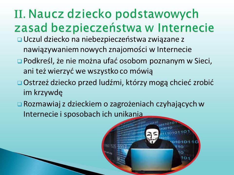  Uczul dziecko na niebezpieczeństwa związane z nawiązywaniem nowych znajomości w Internecie  Podkreśl, że nie można ufać osobom poznanym w Sieci, an