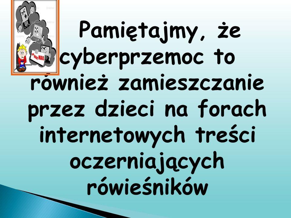 Pamiętajmy, że cyberprzemoc to również zamieszczanie przez dzieci na forach internetowych treści oczerniających rówieśników
