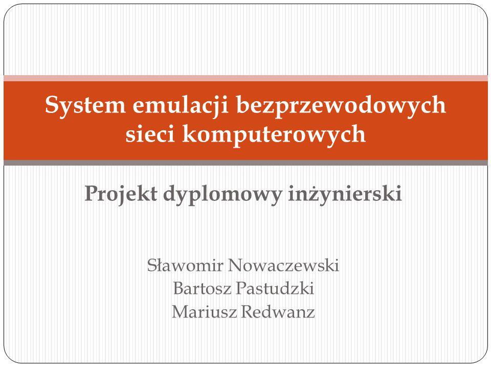 Projekt dyplomowy inżynierski Sławomir Nowaczewski Bartosz Pastudzki Mariusz Redwanz System emulacji bezprzewodowych sieci komputerowych