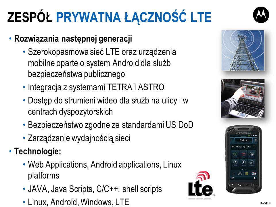 Rozwiązania następnej generacji Szerokopasmowa sieć LTE oraz urządzenia mobilne oparte o system Android dla służb bezpieczeństwa publicznego Integracja z systemami TETRA i ASTRO Dostęp do strumieni wideo dla służb na ulicy i w centrach dyspozytorskich Bezpieczeństwo zgodne ze standardami US DoD Zarządzanie wydajnością sieci Technologie: Web Applications, Android applications, Linux platforms JAVA, Java Scripts, C/C++, shell scripts Linux, Android, Windows, LTE ZESPÓŁ PRYWATNA ŁĄCZNOŚĆ LTE PAGE 11