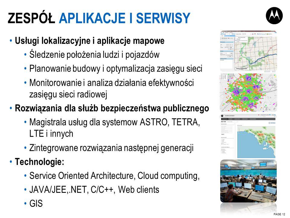 Usługi lokalizacyjne i aplikacje mapowe Śledzenie położenia ludzi i pojazdów Planowanie budowy i optymalizacja zasięgu sieci Monitorowanie i analiza działania efektywności zasięgu sieci radiowej Rozwiązania dla służb bezpieczeństwa publicznego Magistrala usług dla systemow ASTRO, TETRA, LTE i innych Zintegrowane rozwiązania następnej generacji Technologie: Service Oriented Architecture, Cloud computing, JAVA/JEE,.NET, C/C++, Web clients GIS ZESPÓŁ APLIKACJE I SERWISY PAGE 12