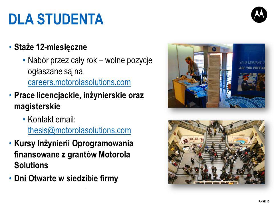 PAGE 15 DLA STUDENTA Staże 12-miesięczne Nabór przez cały rok – wolne pozycje ogłaszane są na careers.motorolasolutions.com careers.motorolasolutions.com Prace licencjackie, inżynierskie oraz magisterskie Kontakt email: thesis@motorolasolutions.com thesis@motorolasolutions.com Kursy Inżynierii Oprogramowania finansowane z grantów Motorola Solutions Dni Otwarte w siedzibie firmy ·