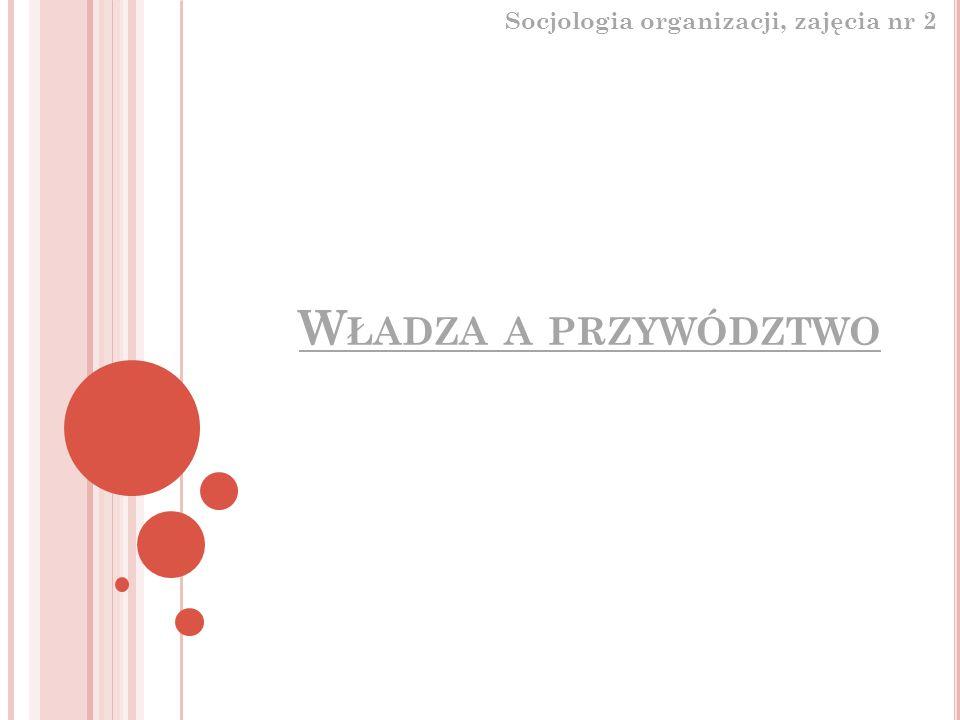 W ŁADZA A PRZYWÓDZTWO Socjologia organizacji, zajęcia nr 2