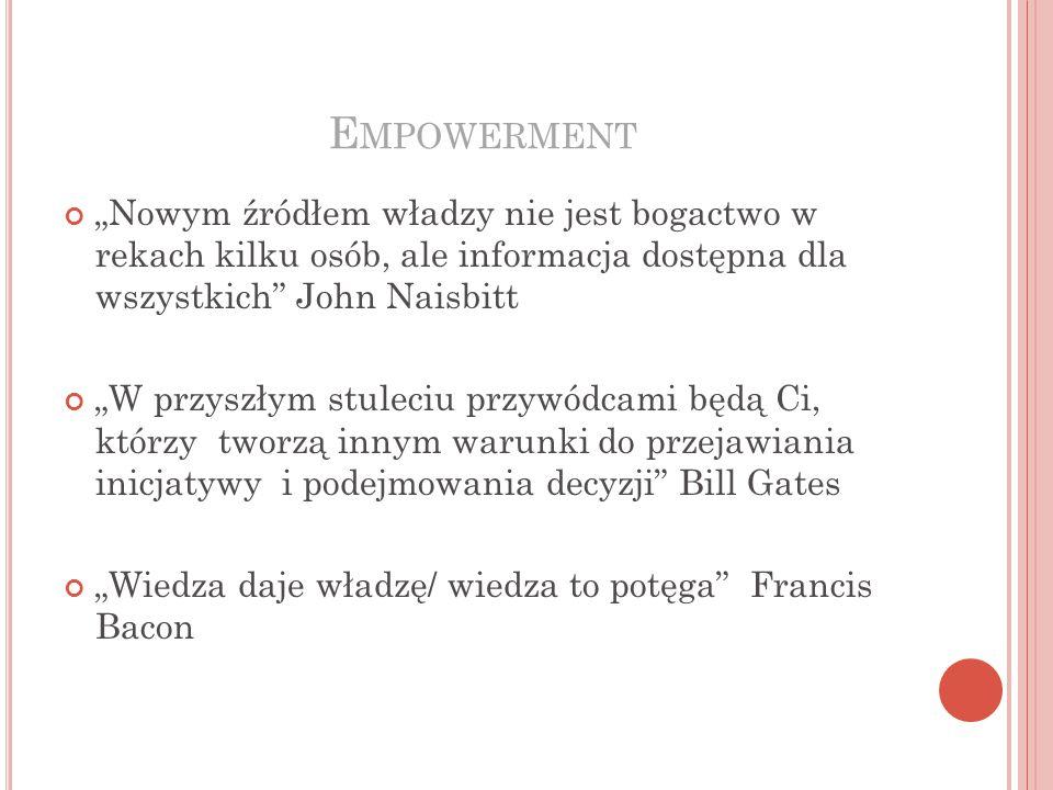 """E MPOWERMENT """"Nowym źródłem władzy nie jest bogactwo w rekach kilku osób, ale informacja dostępna dla wszystkich John Naisbitt """"W przyszłym stuleciu przywódcami będą Ci, którzy tworzą innym warunki do przejawiania inicjatywy i podejmowania decyzji Bill Gates """"Wiedza daje władzę/ wiedza to potęga Francis Bacon"""