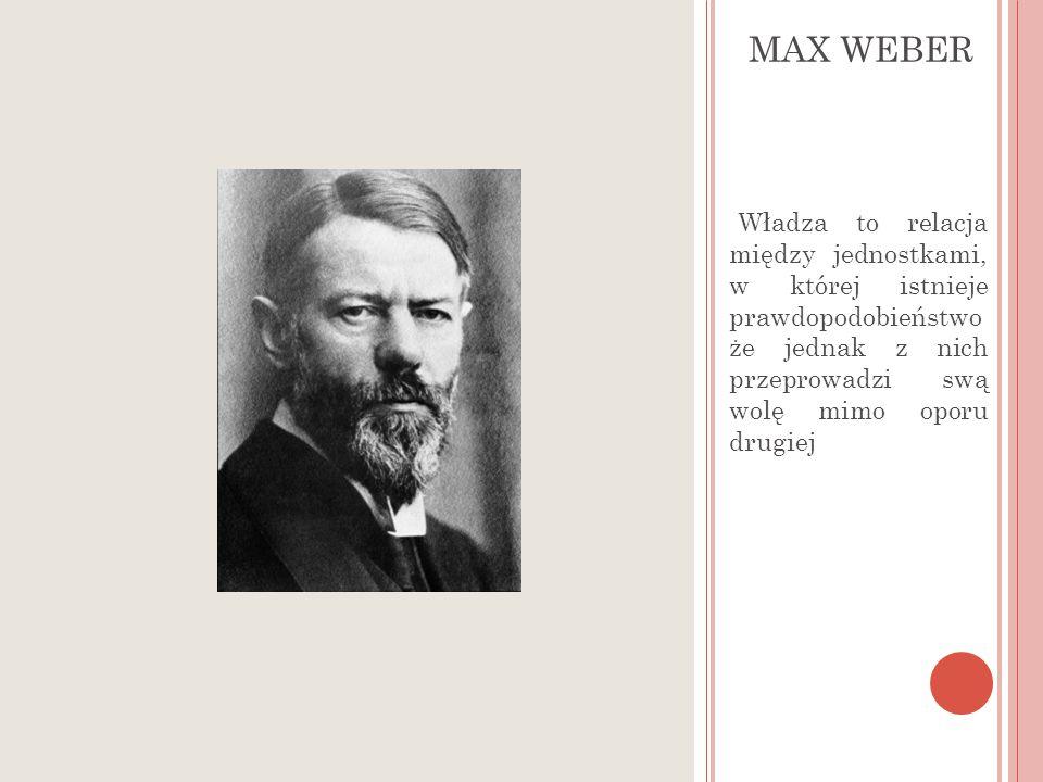 P OJĘCIE WŁADZY - M WEBER MAX WEBER Władza to relacja między jednostkami, w której istnieje prawdopodobieństwo że jednak z nich przeprowadzi swą wolę mimo oporu drugiej