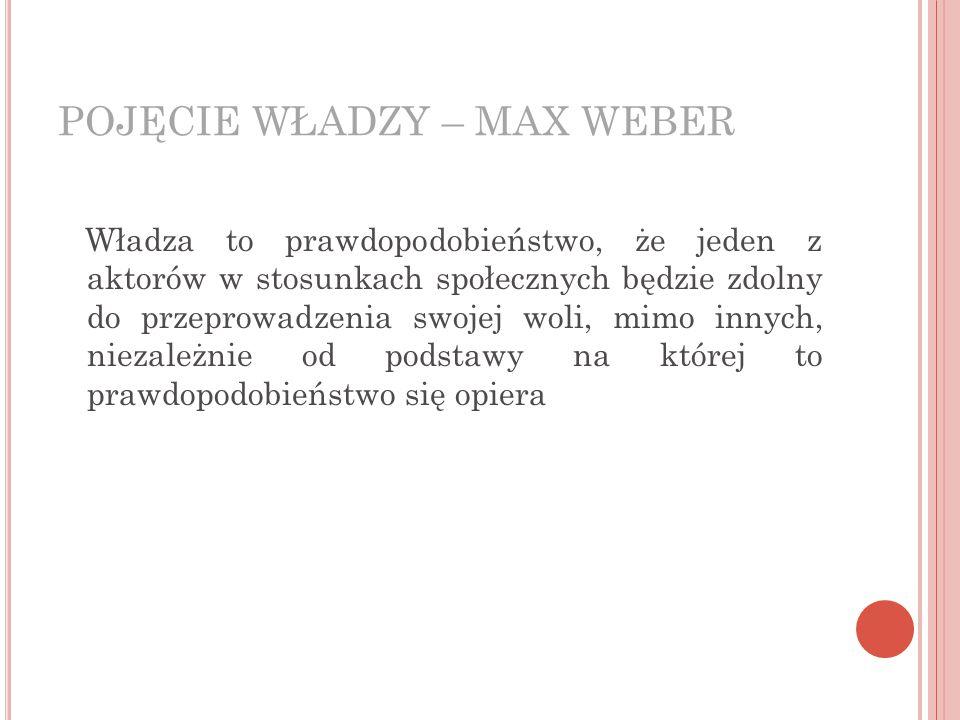 POJĘCIE WŁADZY – MAX WEBER Władza to prawdopodobieństwo, że jeden z aktorów w stosunkach społecznych będzie zdolny do przeprowadzenia swojej woli, mimo innych, niezależnie od podstawy na której to prawdopodobieństwo się opiera