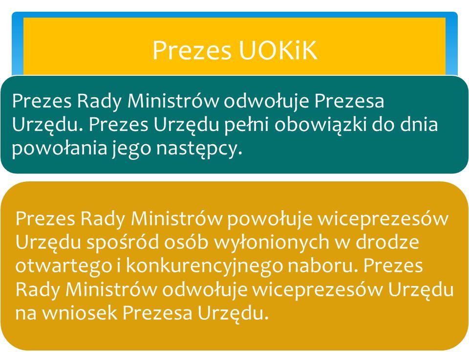 Prezes UOKiK Prezes Rady Ministrów odwołuje Prezesa Urzędu. Prezes Urzędu pełni obowiązki do dnia powołania jego następcy. Prezes Rady Ministrów powoł