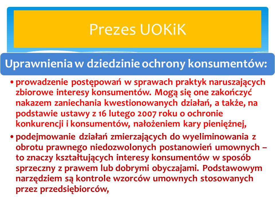 Prezes UOKiK Uprawnienia w dziedzinie ochrony konsumentów: prowadzenie postępowań w sprawach praktyk naruszających zbiorowe interesy konsumentów. Mogą