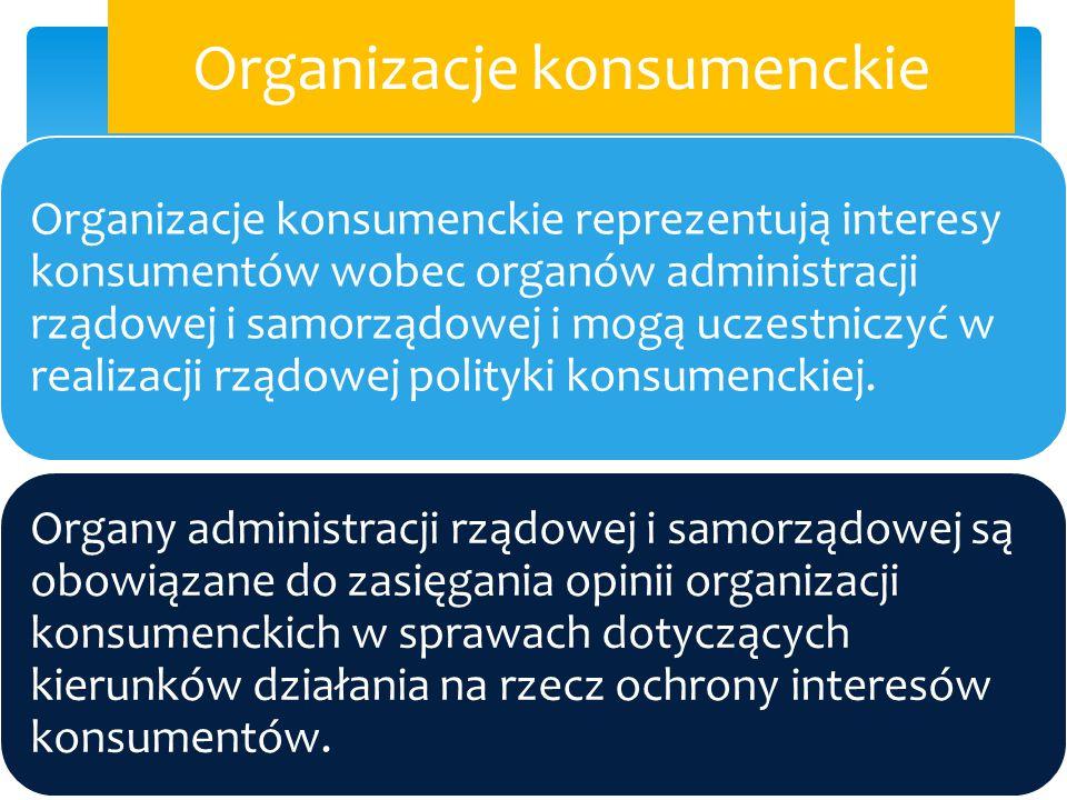 Organizacje konsumenckie Organizacje konsumenckie reprezentują interesy konsumentów wobec organów administracji rządowej i samorządowej i mogą uczestn