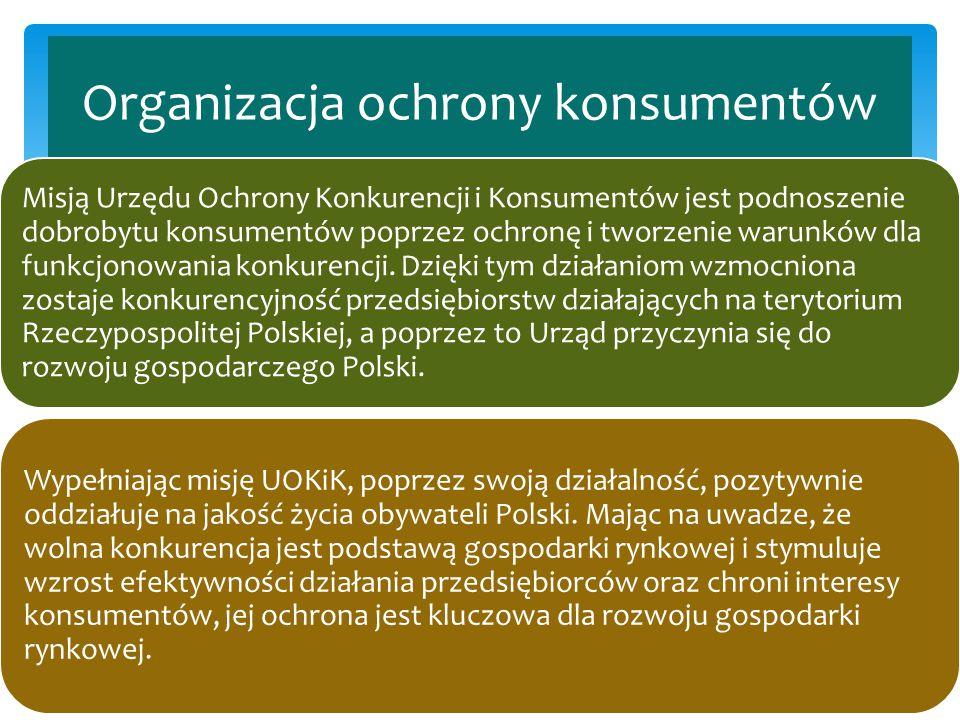 Organizacja ochrony konsumentów Misją Urzędu Ochrony Konkurencji i Konsumentów jest podnoszenie dobrobytu konsumentów poprzez ochronę i tworzenie waru