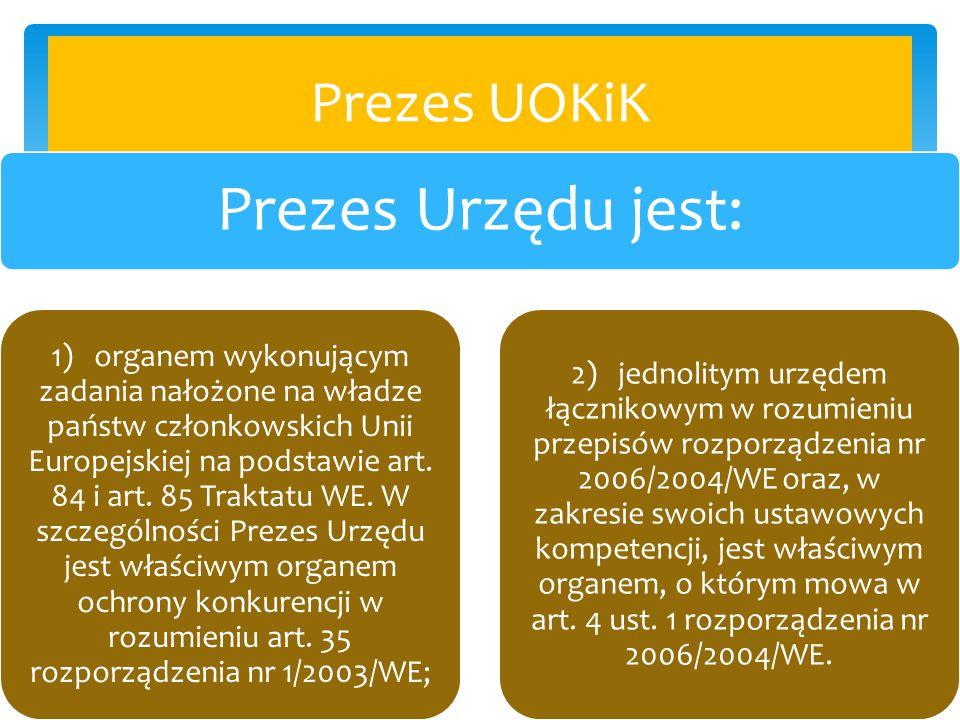 Prezes UOKiK Prezes Urzędu jest: 1) organem wykonującym zadania nałożone na władze państw członkowskich Unii Europejskiej na podstawie art. 84 i art.