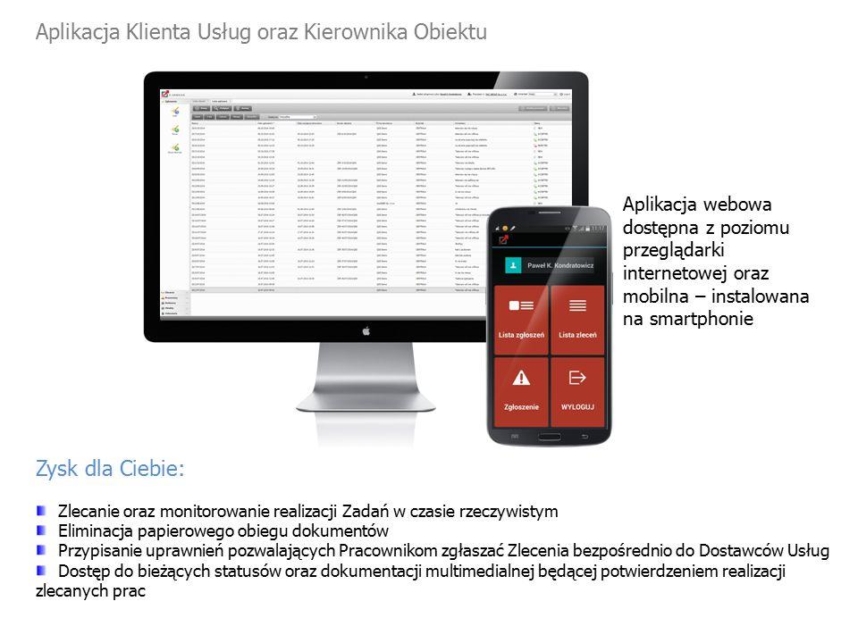Aplikacja Klienta Usług oraz Kierownika Obiektu Zysk dla Ciebie: Zlecanie oraz monitorowanie realizacji Zadań w czasie rzeczywistym Eliminacja papierowego obiegu dokumentów Przypisanie uprawnień pozwalających Pracownikom zgłaszać Zlecenia bezpośrednio do Dostawców Usług Dostęp do bieżących statusów oraz dokumentacji multimedialnej będącej potwierdzeniem realizacji zlecanych prac Aplikacja webowa dostępna z poziomu przeglądarki internetowej oraz mobilna – instalowana na smartphonie