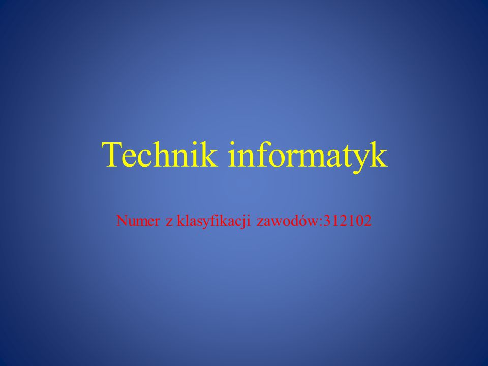 Technik informatyk Numer z klasyfikacji zawodów:312102