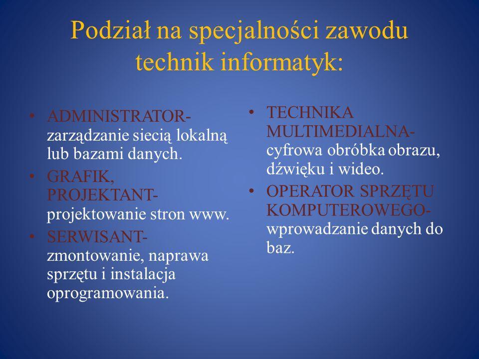 Podział na specjalności zawodu technik informatyk: ADMINISTRATOR- zarządzanie siecią lokalną lub bazami danych. GRAFIK, PROJEKTANT- projektowanie stro