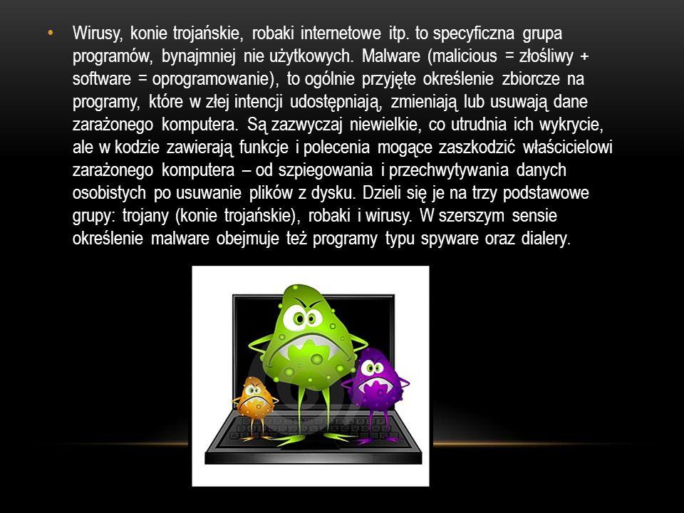 Wirusy, konie trojańskie, robaki internetowe itp. to specyficzna grupa programów, bynajmniej nie użytkowych. Malware (malicious = złośliwy + software