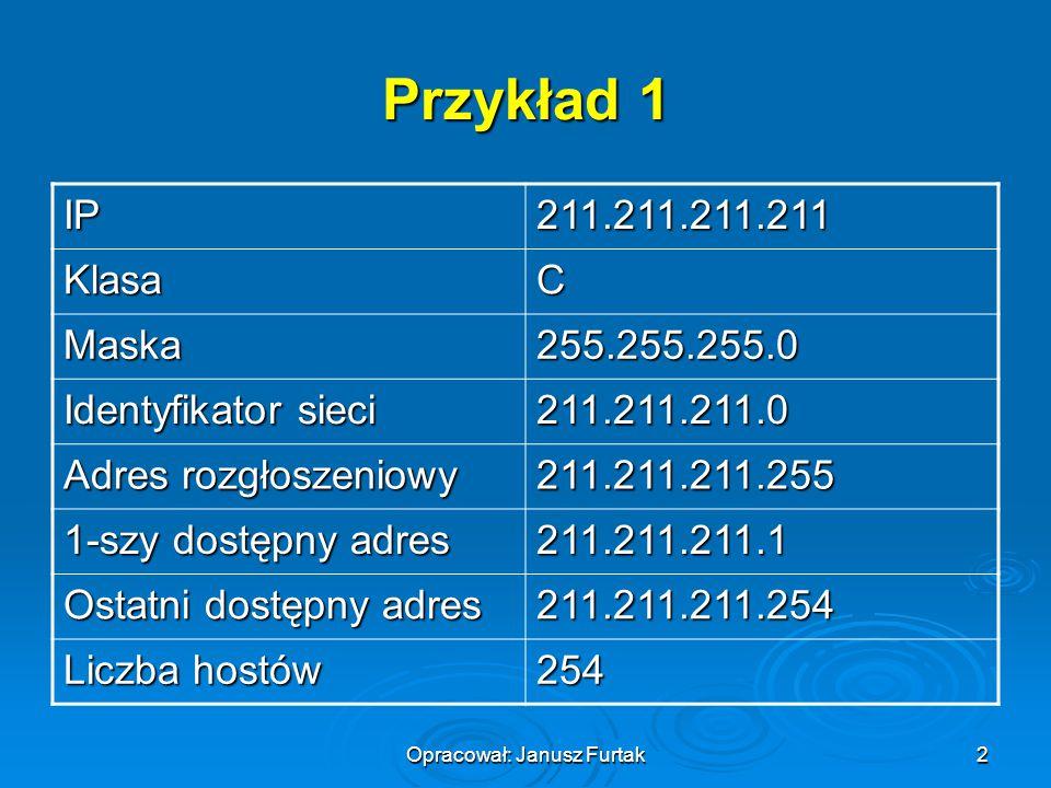 Opracował: Janusz Furtak2 Przykład 1 IP211.211.211.211 KlasaC Maska255.255.255.0 Identyfikator sieci 211.211.211.0 Adres rozgłoszeniowy 211.211.211.25