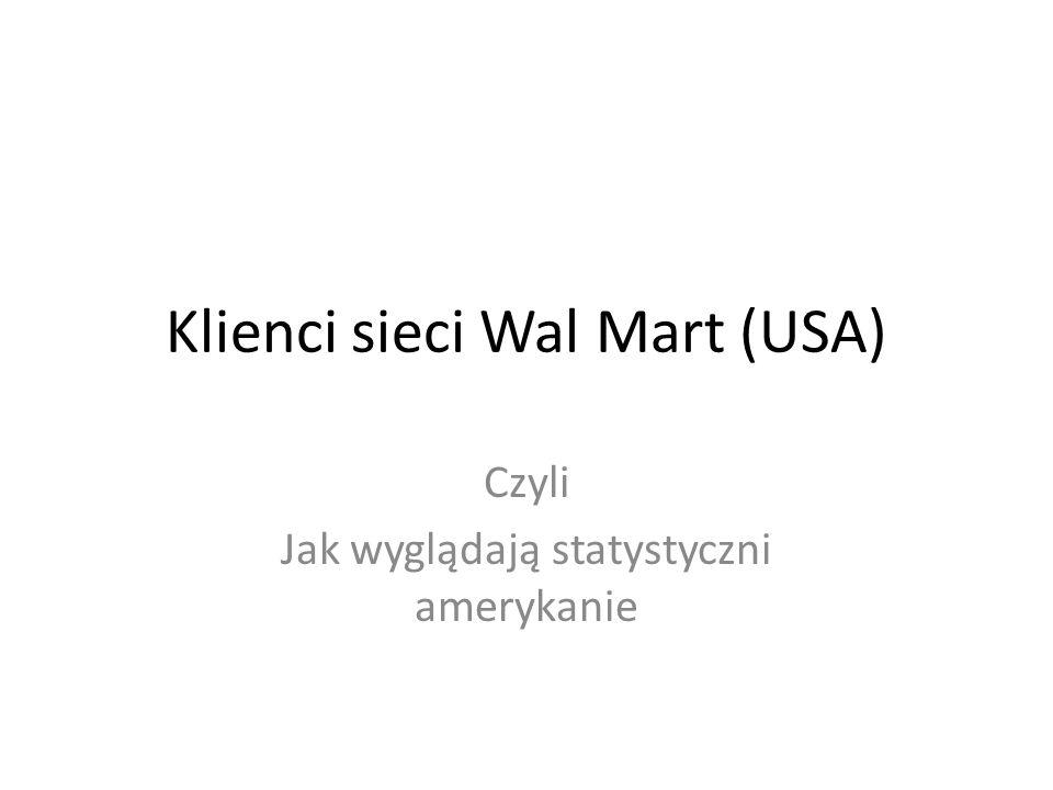 Klienci sieci Wal Mart (USA) Czyli Jak wyglądają statystyczni amerykanie