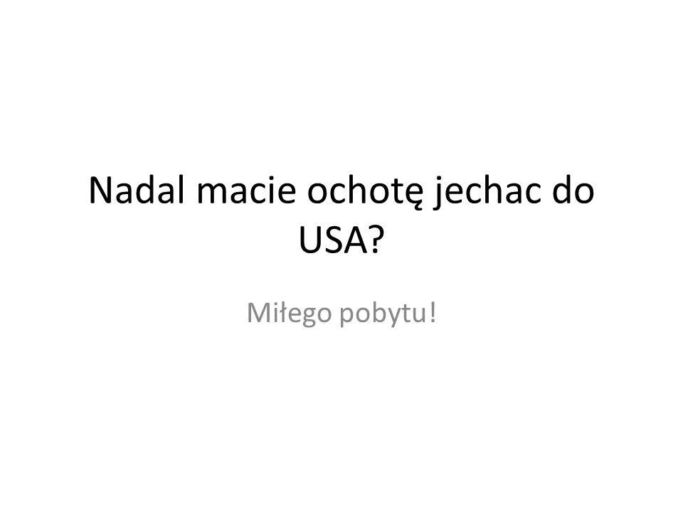 Nadal macie ochotę jechac do USA? Miłego pobytu!