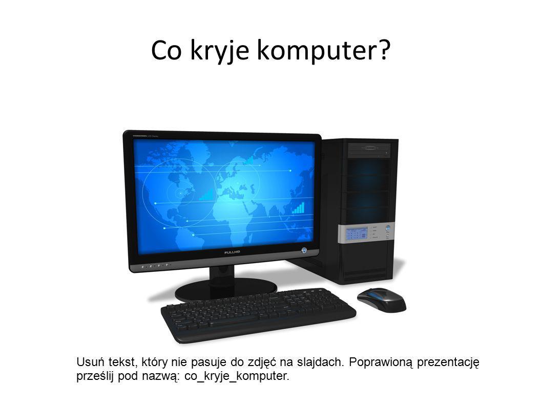 Co kryje komputer? Usuń tekst, który nie pasuje do zdjęć na slajdach. Poprawioną prezentację prześlij pod nazwą: co_kryje_komputer.