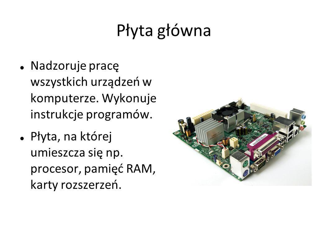 Płyta główna Nadzoruje pracę wszystkich urządzeń w komputerze. Wykonuje instrukcje programów. Płyta, na której umieszcza się np. procesor, pamięć RAM,